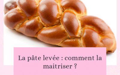 La pâte levée : comment la maitriser ?